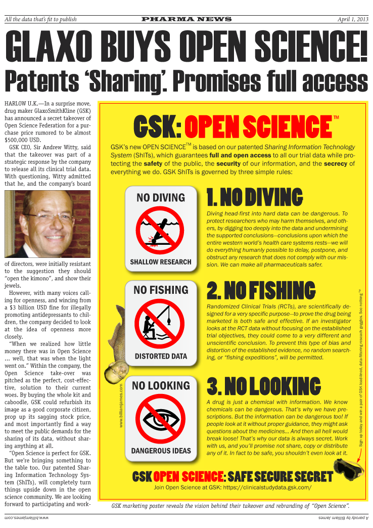Glaxo Buys Open Science. Patents Sharing. Promises Full Access. In a surprise move, drug maker GlaxoSmithKline (GSK) has announced a secret takeover of Open Science Federation for a purchase price rumored to be almost $500,000 USD. GSK CEO, Sir Andrew Witty, said that the takeover was part of a strategic response by the company to release all its clinical trial data. With questioning, Witty admitted that he, and the companys board of directors, were initially resistant to the suggestion they should open the kimono, and show their jewels. However, with many voices calling for openness, and wincing from  a $3 billion USD fine for illegally promoting antidepressants to children, the company decided to look at the idea of openness more closely.When we realized how little money there was in Open Science ... well, that was when the light went on. Within the company, the Open Science take-over was pitched as the perfect, cost-effective, solution to their current woes. By buying the whole kit and caboodle, GSK could refurbish its image as a good corporate citizen, prop up its sagging stock price, and most importantly find a way to meet the public demands for the sharing of its data, without sharing anything at all. Open Science is perfect for GSK. But were bringing something to the table too. Our patented Sharing Information Technology System (ShITs), will completely turn things upside down in the open science community.