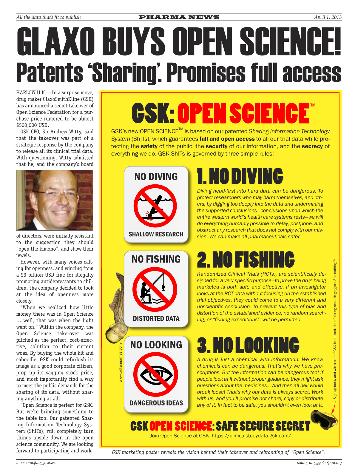 "Glaxo Buys Open Science. Patents Sharing. Promises Full Access. In a surprise move, drug maker GlaxoSmithKline (GSK) has announced a secret takeover of Open Science Federation for a purchase price rumored to be almost $500,000 USD. GSK CEO, Sir Andrew Witty, said that the takeover was part of a strategic response by the company to release all its clinical trial data. With questioning, Witty admitted that he, and the company's board of directors, were initially resistant to the suggestion they should ""open the kimono"", and show their jewels. However, with many voices calling for openness, and wincing from  a $3 billion USD fine for illegally promoting antidepressants to children, the company decided to look at the idea of openness more closely.""When we realized how little money there was in Open Science ... well, that was when the light went on."" Within the company, the Open Science take-over was pitched as the perfect, cost-effective, solution to their current woes. By buying the whole kit and caboodle, GSK could refurbish its image as a good corporate citizen, prop up its sagging stock price, and most importantly find a way to meet the public demands for the sharing of its data, without sharing anything at all. ""Open Science is perfect for GSK. But we're bringing something to the table too. Our patented Sharing Information Technology System (ShITs), will completely turn things upside down in the open science community."